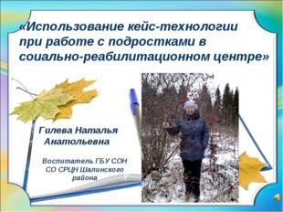 Гилева Наталья Анатольевна Воспитатель ГБУ СОН СО СРЦН Шалинского района «Ис