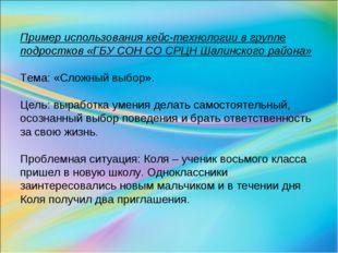 Пример использования кейс-технологии в группе подростков «ГБУ СОН СО СРЦН Шал