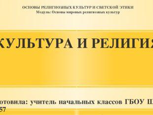КУЛЬТУРА И РЕЛИГИЯ Подготовила: учитель начальных классов ГБОУ Школа № 2057 В