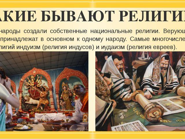 КАКИЕ БЫВАЮТ РЕЛИГИИ? Многие народы создали собственные национальные религии....