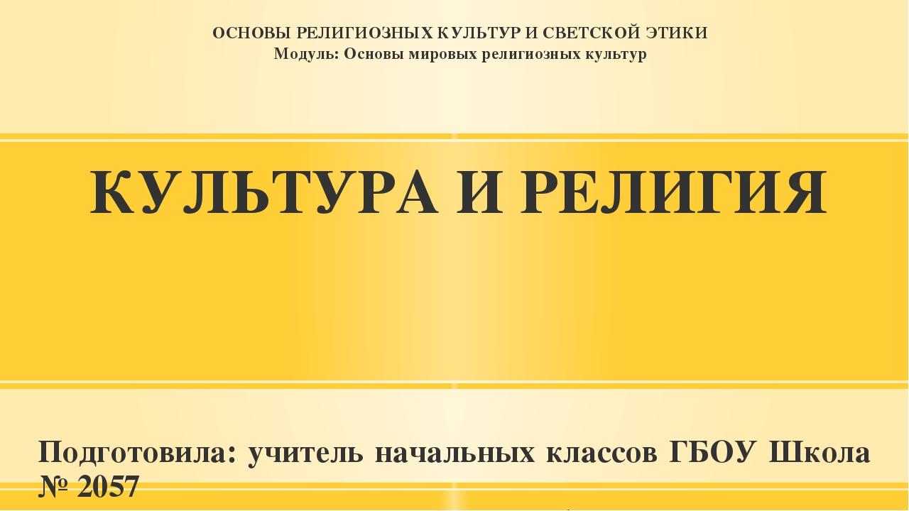 КУЛЬТУРА И РЕЛИГИЯ Подготовила: учитель начальных классов ГБОУ Школа № 2057 В...