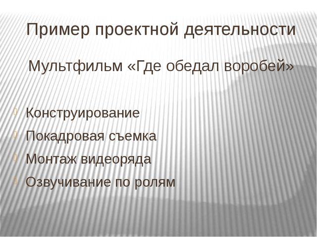 Пример проектной деятельности Мультфильм«Где обедал воробей» Конструирование...