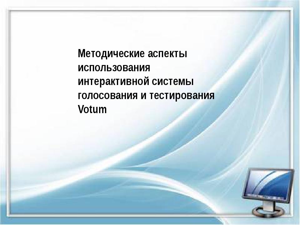 Методические аспекты использования интерактивной системы голосования и тести...