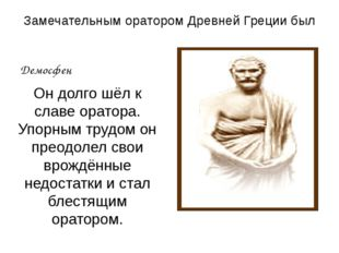 Замечательным оратором Древней Греции был Демосфен Он долго шёл к славе орато