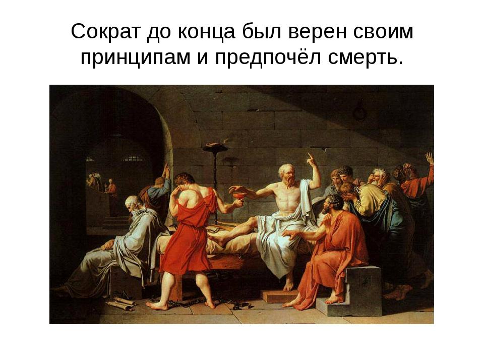 Сократ до конца был верен своим принципам и предпочёл смерть.