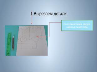 1.Вырезаем детали по сплошной линии сделать надрез до линии сгиба