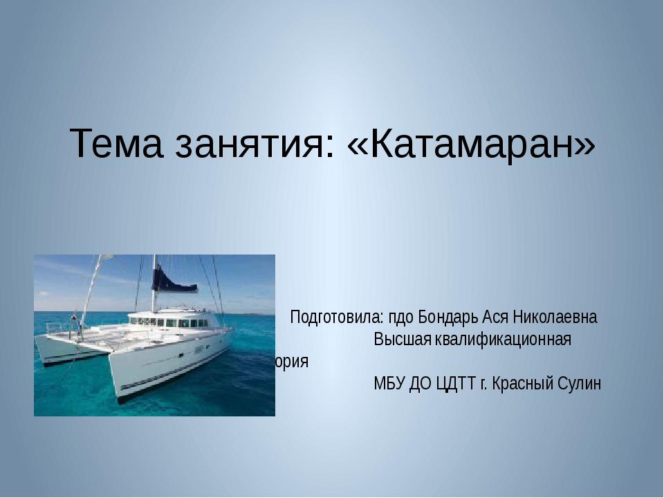 Тема занятия: «Катамаран» Подготовила: пдо Бондарь Ася Николаевна Высшая квал...