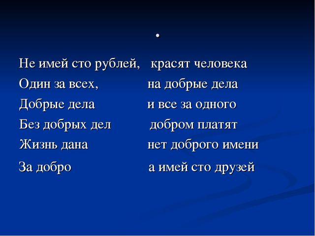 . Не имей сто рублей, красят человека Один за всех, на добрые дела Добрые дел...