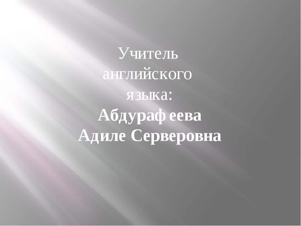 Учитель английского языка: Абдурафеева Адиле Серверовна