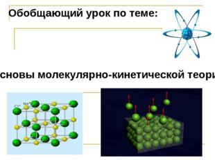 Обобщающий урок по теме: Основы молекулярно-кинетической теории