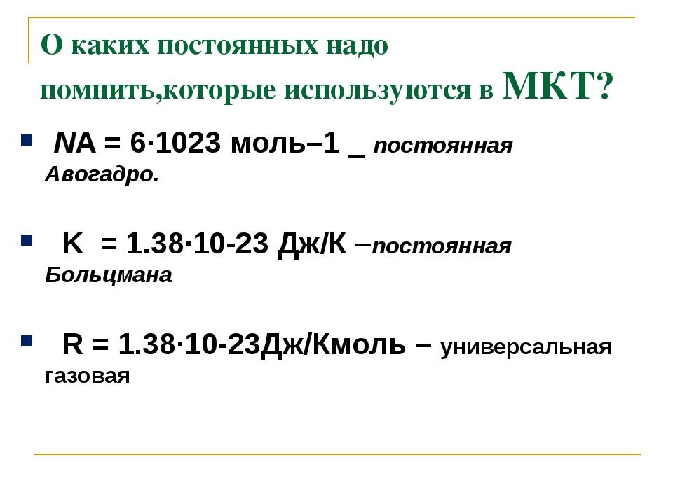 О каких постоянных надо помнить,которые используются в МКТ? NA=6·1023моль–...