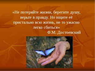 «Не потеряйте жизни, берегите душу, верьте в правду. Но ищите её пристально в