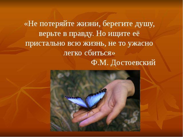 «Не потеряйте жизни, берегите душу, верьте в правду. Но ищите её пристально в...
