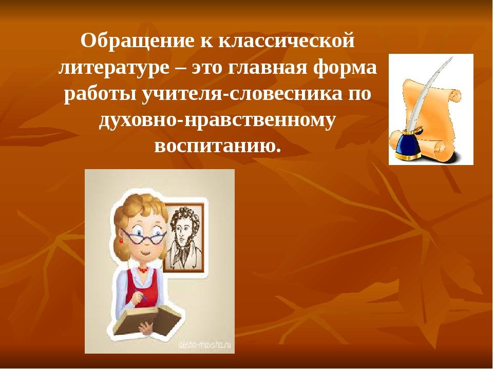 Обращение к классической литературе – это главная форма работы учителя-словес...