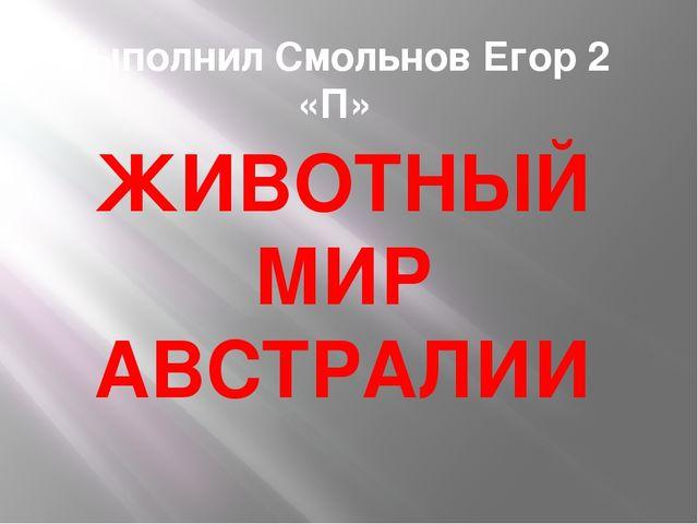 Выполнил Смольнов Егор 2 «П» ЖИВОТНЫЙ МИР АВСТРАЛИИ