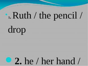 1.Ruth / the pencil / drop 2.he / her hand / touch . 3.the train / the sta