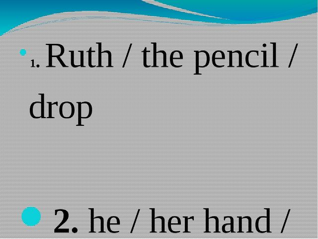 1.Ruth / the pencil / drop 2.he / her hand / touch . 3.the train / the sta...