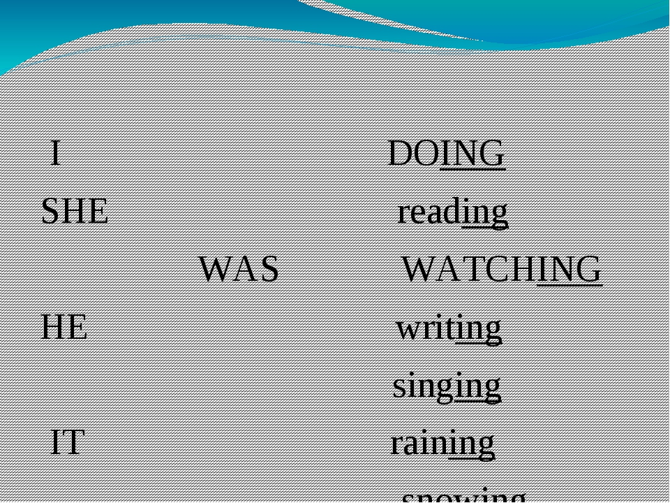 I DOING SHE reading WAS WATCHING HE writing singing IT raining snowing