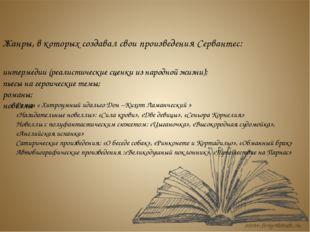 Жанры, в которых создавал свои произведения Сервантес: интермедии (реалистиче