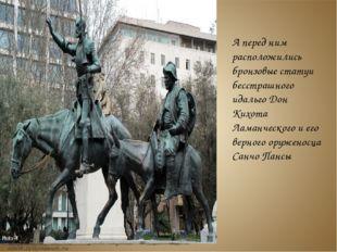 А перед ним расположились бронзовые статуи бесстрашного идальго Дон Кихота Л
