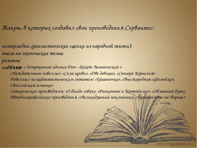 Жанры, в которых создавал свои произведения Сервантес: интермедии (реалистиче...