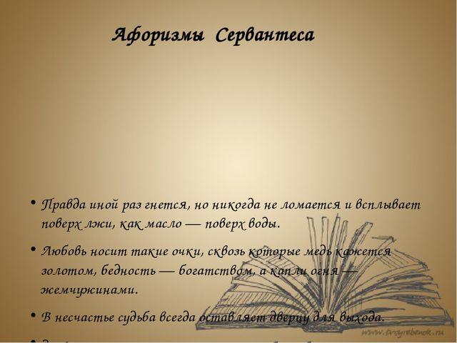 Афоризмы Сервантеса Правда иной раз гнется, но никогда не ломается и всплывае...