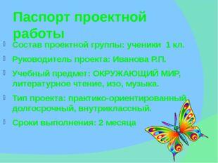 Паспорт проектной работы Состав проектной группы: ученики 1 кл. Руководитель