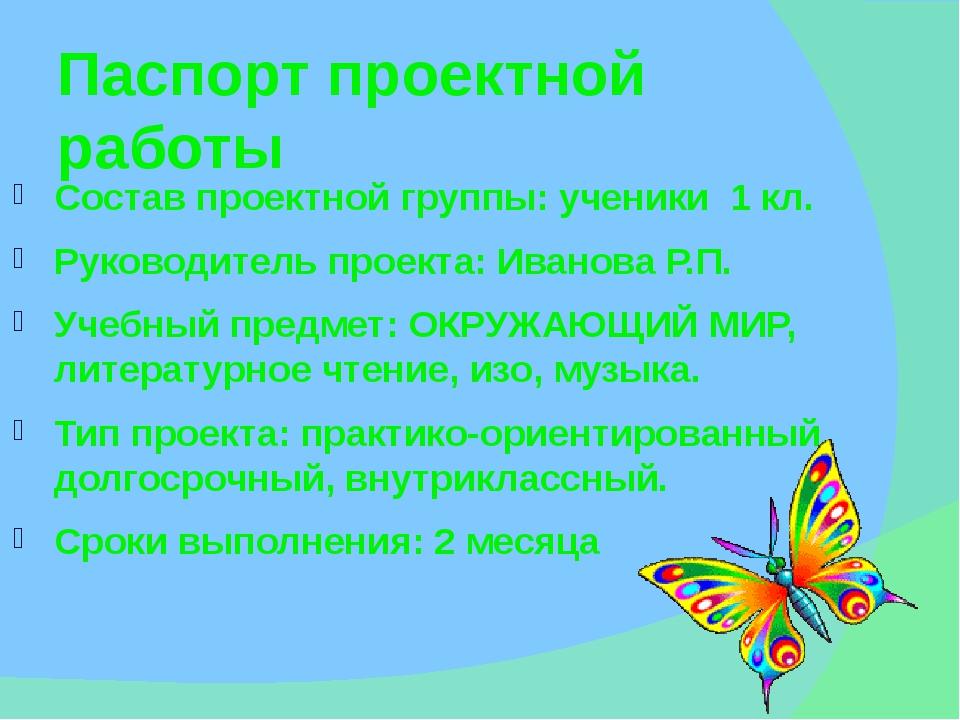 Паспорт проектной работы Состав проектной группы: ученики 1 кл. Руководитель...