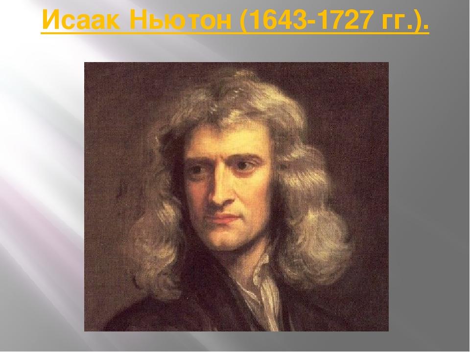 Исаак Ньютон (1643-1727 гг.).