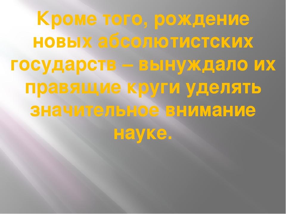 Кроме того, рождение новых абсолютистских государств – вынуждало их правящие...