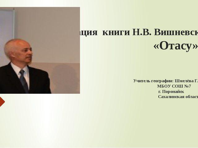Презентация книги Н.В. Вишневского «Отасу» Учитель географии: Шмелёва Г. М. М...