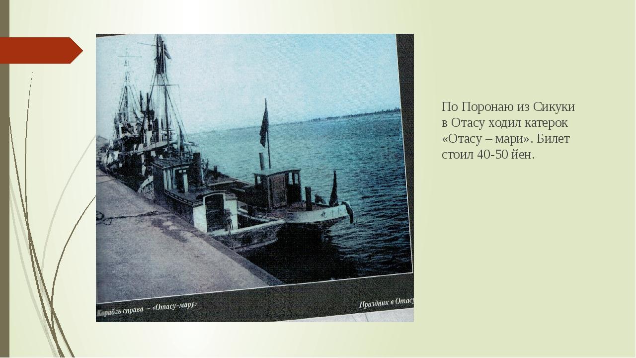 По Поронаю из Сикуки в Отасу ходил катерок «Отасу – мари». Билет стоил 40-50...