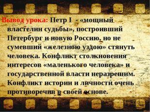 Вывод урока: Петр I - «мощный властелин судьбы», построивший Петербург и нову