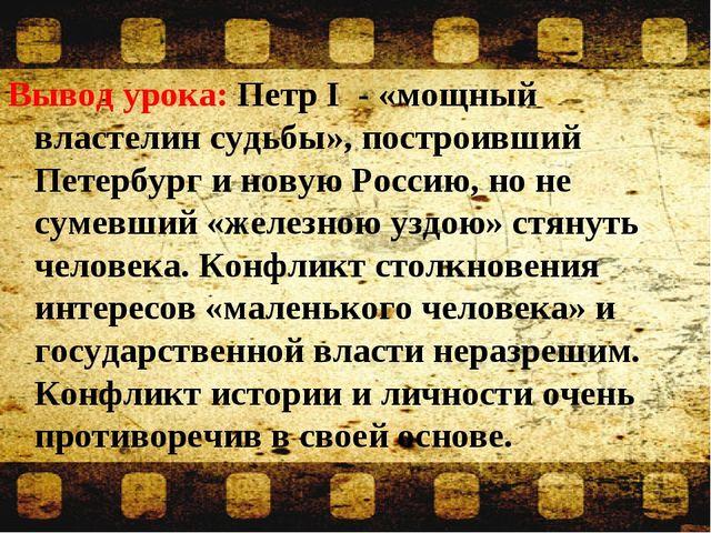 Вывод урока: Петр I - «мощный властелин судьбы», построивший Петербург и нову...