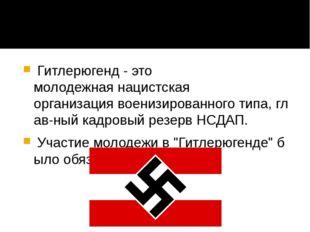Гитлерюгенд - это молодежнаянацистская организациявоенизированноготипа,г