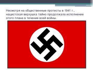 Несмотря на общественные протесты в 1941 г., нацистская верхушка тайно продол