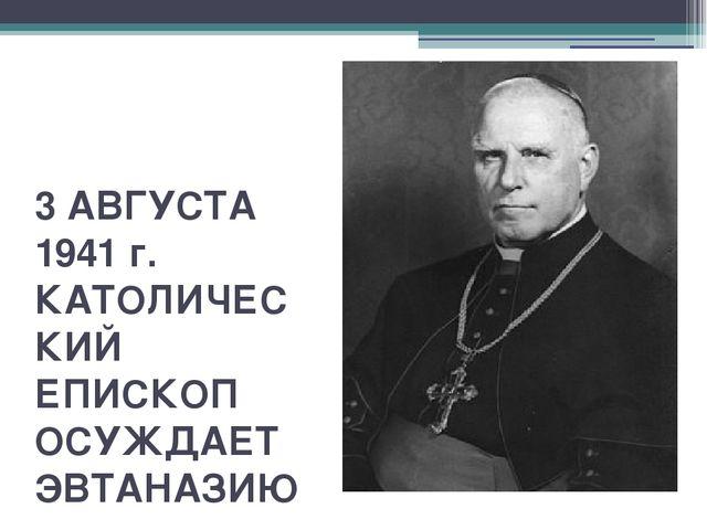 3 АВГУСТА 1941 г. КАТОЛИЧЕСКИЙ ЕПИСКОП ОСУЖДАЕТ ЭВТАНАЗИЮ