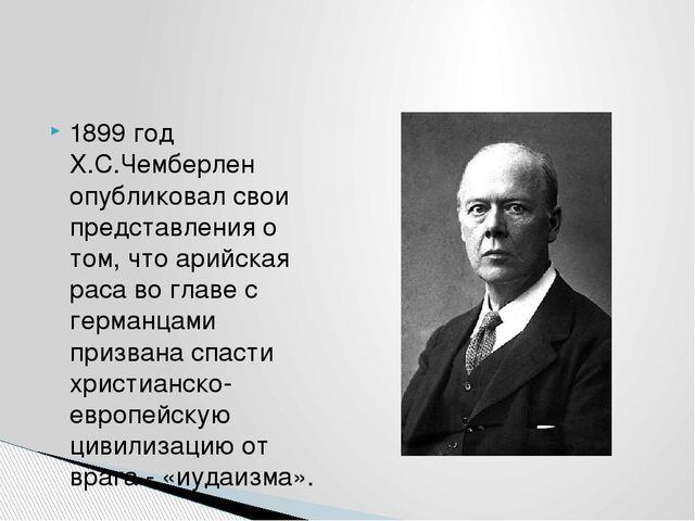 1899 год Х.С.Чемберлен опубликовал свои представления о том, что арийская рас...