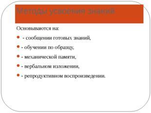 Методы усвоения знаний Основываются на: - сообщении готовых знаний, - обучени