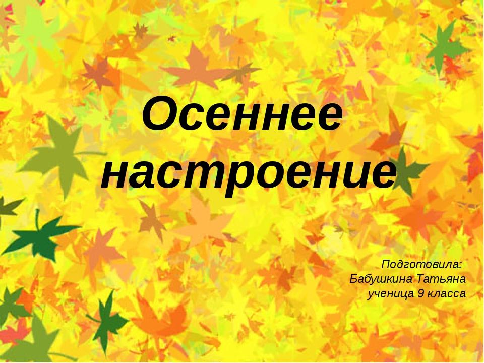 Подготовила: Бабушкина Татьяна ученица 9 класса Осеннее настроение