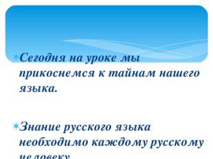 Сегодня на уроке мы прикоснемся к тайнам нашего языка. Знание русского языка