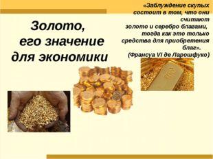 Золото, его значение для экономики «Заблуждение скупых состоит в том, что они