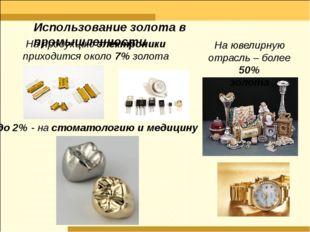 На продукцию электроники приходится около 7% золота до 2% - на стоматологию и
