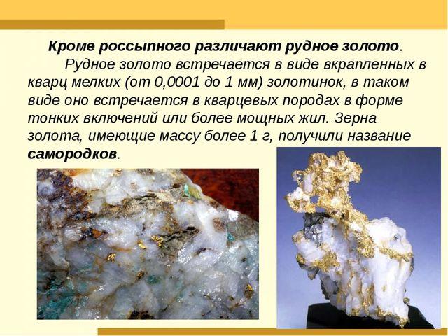 Кроме россыпного различают рудное золото. Рудное золото встречается в виде вк...