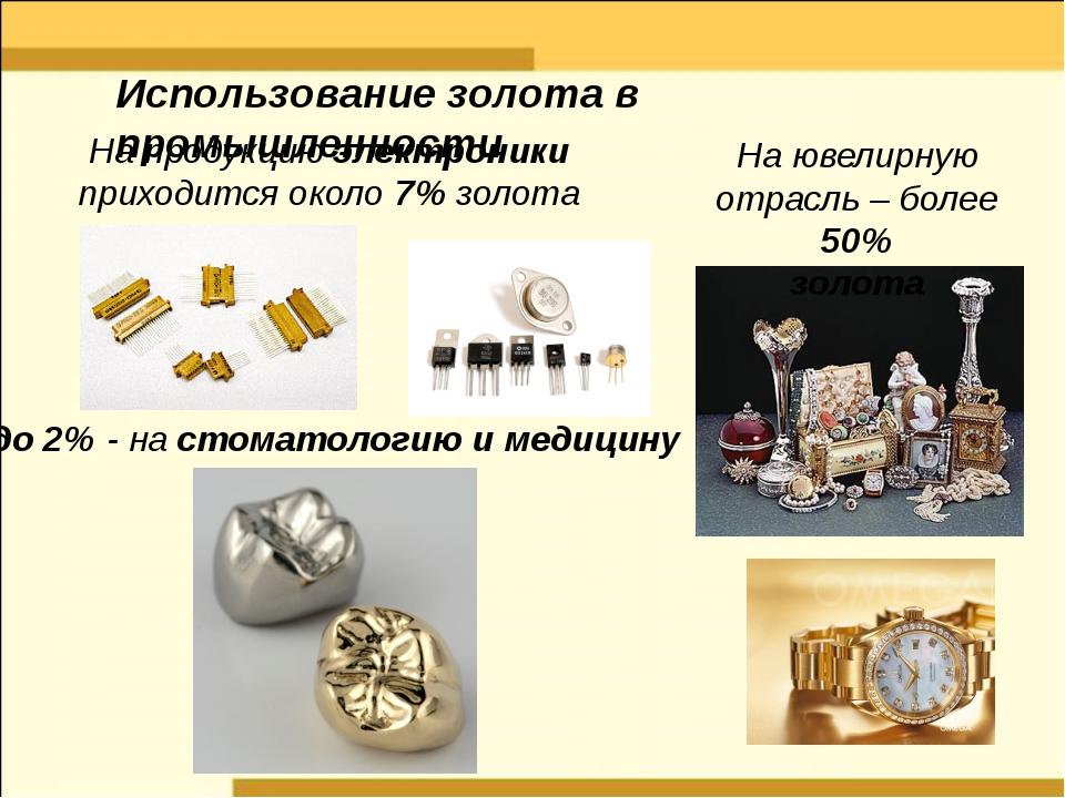 На продукцию электроники приходится около 7% золота до 2% - на стоматологию и...
