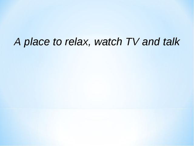 A place to relax, watch TV and talk