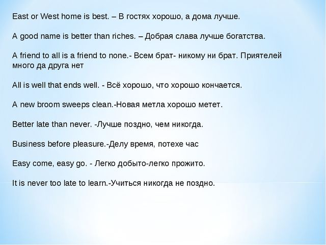 East or West home is best. – В гостях хорошо, а дома лучше. A good name is be...