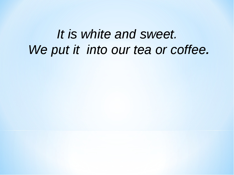 It is white and sweet. We put it into our tea or coffee.