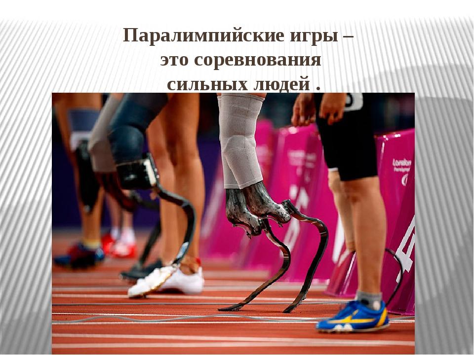 Паралимпийские игры – это соревнования сильных людей .