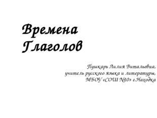 Времена Глаголов Пушкарь Лилия Витальевна, учитель русского языка и литератур